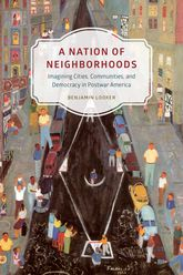 A Nation of Neighborhoods: Imagining Cities, Communities, and Democracy in Postwar America