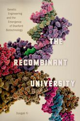 The Recombinant University: Genetic Engineering and the Emergence of Stanford Biotechnology