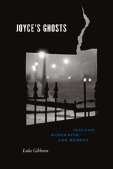 Joyce'S Ghosts: Ireland, Modernism, and Memory