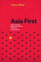 Asia First: China and the Making of Modern American Conservatism
