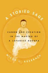 A Storied Sage: Canon and Creation in the Making of a Japanese Buddha