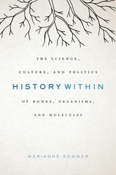 History Within: The Science, Culture, and Politics of Bones, Organisms, and Molecules